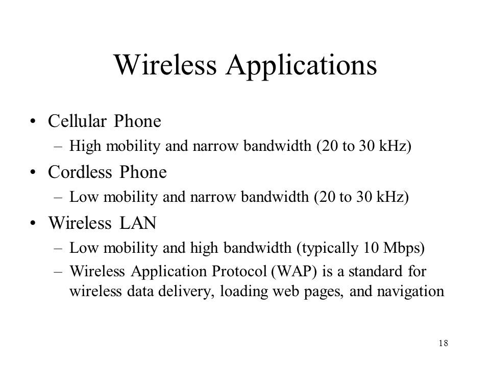 18 Wireless Applications Cellular Phone –High mobility and narrow bandwidth (20 to 30 kHz) Cordless Phone –Low mobility and narrow bandwidth (20 to 30 kHz) Wireless LAN –Low mobility and high bandwidth (typically 10 Mbps) –Wireless Application Protocol (WAP) is a standard for wireless data delivery, loading web pages, and navigation