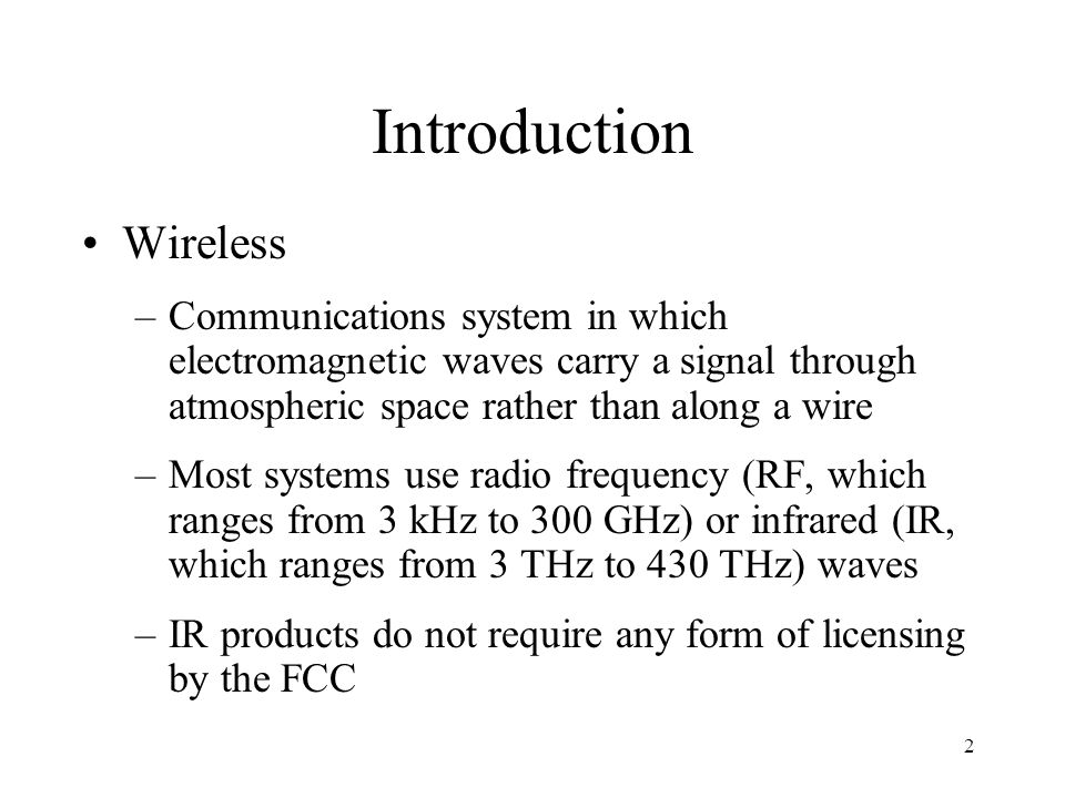 2 Introduction Wireless –Communications system in which electromagnetic waves carry a signal through atmospheric space rather than along a wire –Most systems use radio frequency (RF, which ranges from 3 kHz to 300 GHz) or infrared (IR, which ranges from 3 THz to 430 THz) waves –IR products do not require any form of licensing by the FCC