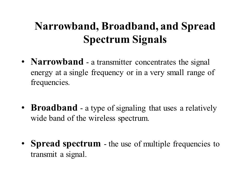 Narrowband, Broadband, and Spread Spectrum Signals Narrowband - a transmitter concentrates the signal energy at a single frequency or in a very small range of frequencies.