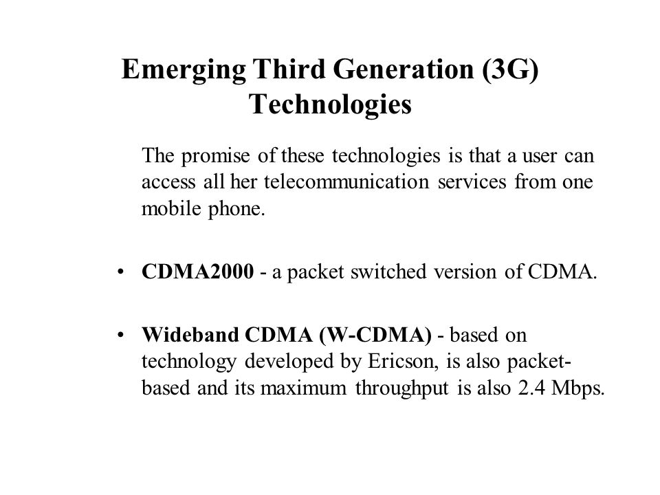 Emerging Third Generation (3G) Technologies The promise of these technologies is that a user can access all her telecommunication services from one mo