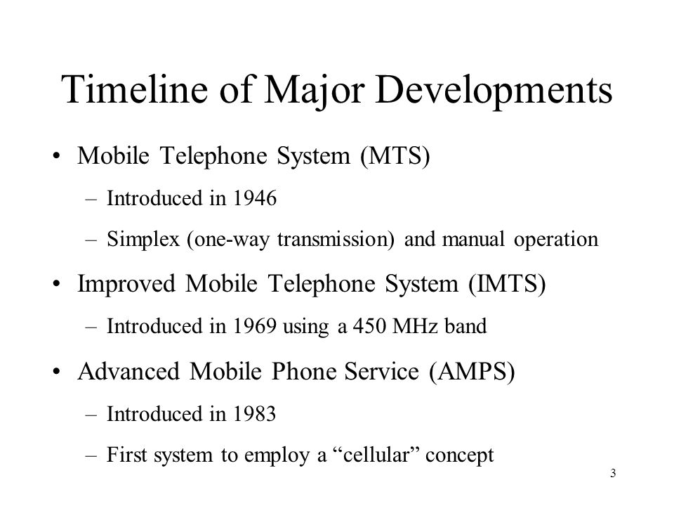 3 Timeline of Major Developments Mobile Telephone System (MTS) –Introduced in 1946 –Simplex (one-way transmission) and manual operation Improved Mobile Telephone System (IMTS) –Introduced in 1969 using a 450 MHz band Advanced Mobile Phone Service (AMPS) –Introduced in 1983 –First system to employ a cellular concept