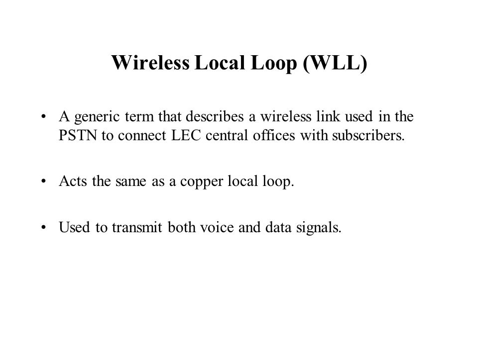 Wireless Local Loop (WLL) A generic term that describes a wireless link used in the PSTN to connect LEC central offices with subscribers.