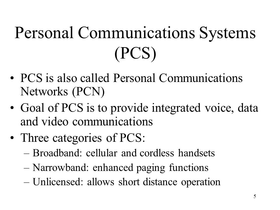 5 Personal Communications Systems (PCS) PCS is also called Personal Communications Networks (PCN) Goal of PCS is to provide integrated voice, data and