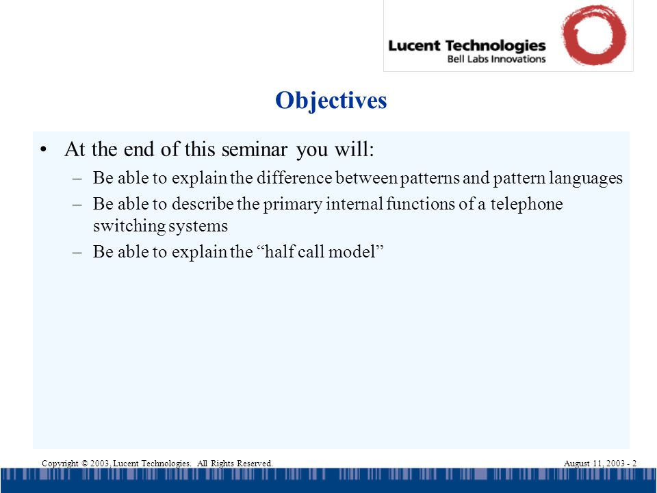 Copyright © 2003, Lucent Technologies. All Rights Reserved.August 11, 2003 - 2 Objectives At the end of this seminar you will: –Be able to explain the