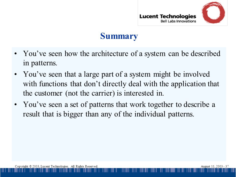 Copyright © 2003, Lucent Technologies. All Rights Reserved.August 11, 2003 - 37 Summary Youve seen how the architecture of a system can be described i