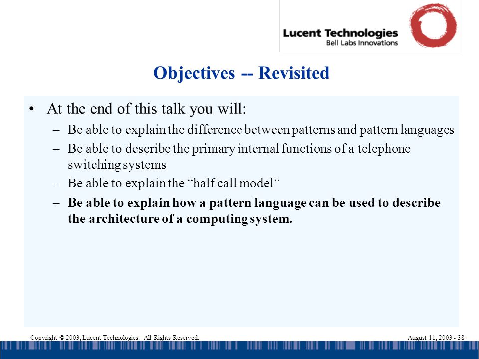 Copyright © 2003, Lucent Technologies. All Rights Reserved.August 11, 2003 - 38 Objectives -- Revisited At the end of this talk you will: –Be able to