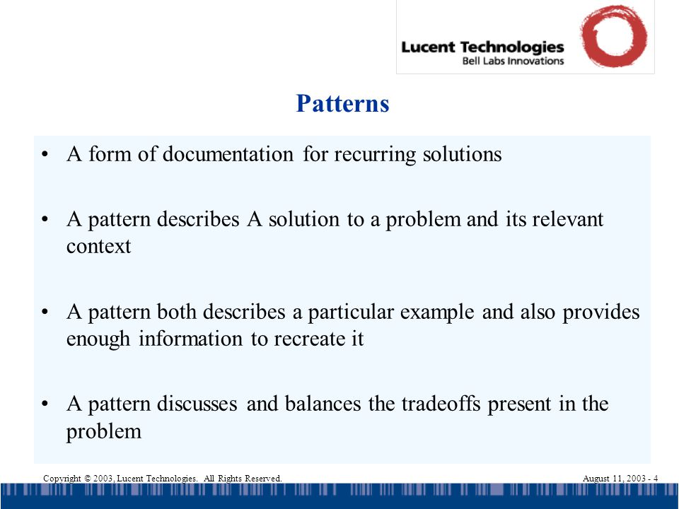 Copyright © 2003, Lucent Technologies. All Rights Reserved.August 11, 2003 - 4 Patterns A form of documentation for recurring solutions A pattern desc