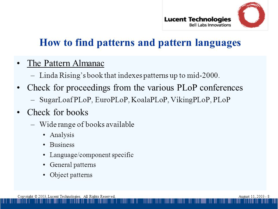 Copyright © 2003, Lucent Technologies. All Rights Reserved.August 11, 2003 - 8 How to find patterns and pattern languages The Pattern Almanac –Linda R