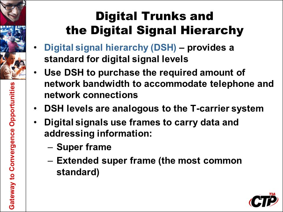 Digital Trunks and the Digital Signal Hierarchy Digital signal hierarchy (DSH) – provides a standard for digital signal levels Use DSH to purchase the