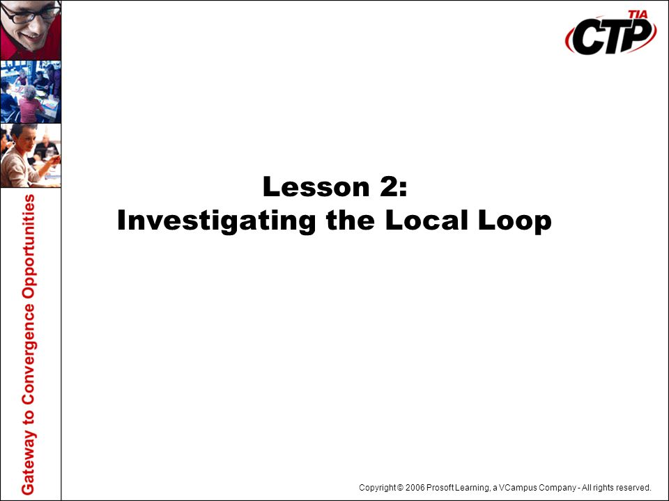 Copyright © 2006 Prosoft Learning, a VCampus Company - All rights reserved. Lesson 2: Investigating the Local Loop