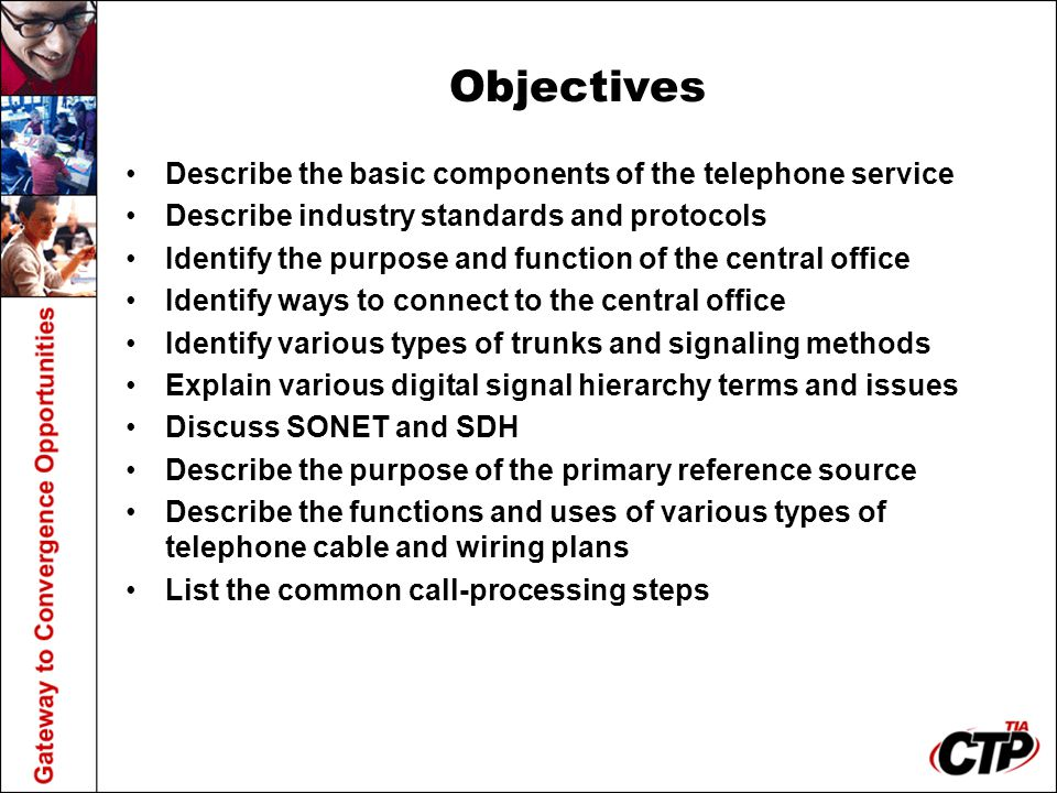 Objectives Describe the basic components of the telephone service Describe industry standards and protocols Identify the purpose and function of the c