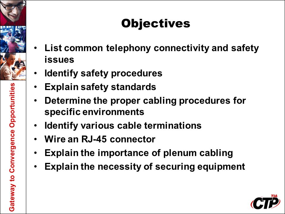 Objectives List common telephony connectivity and safety issues Identify safety procedures Explain safety standards Determine the proper cabling proce