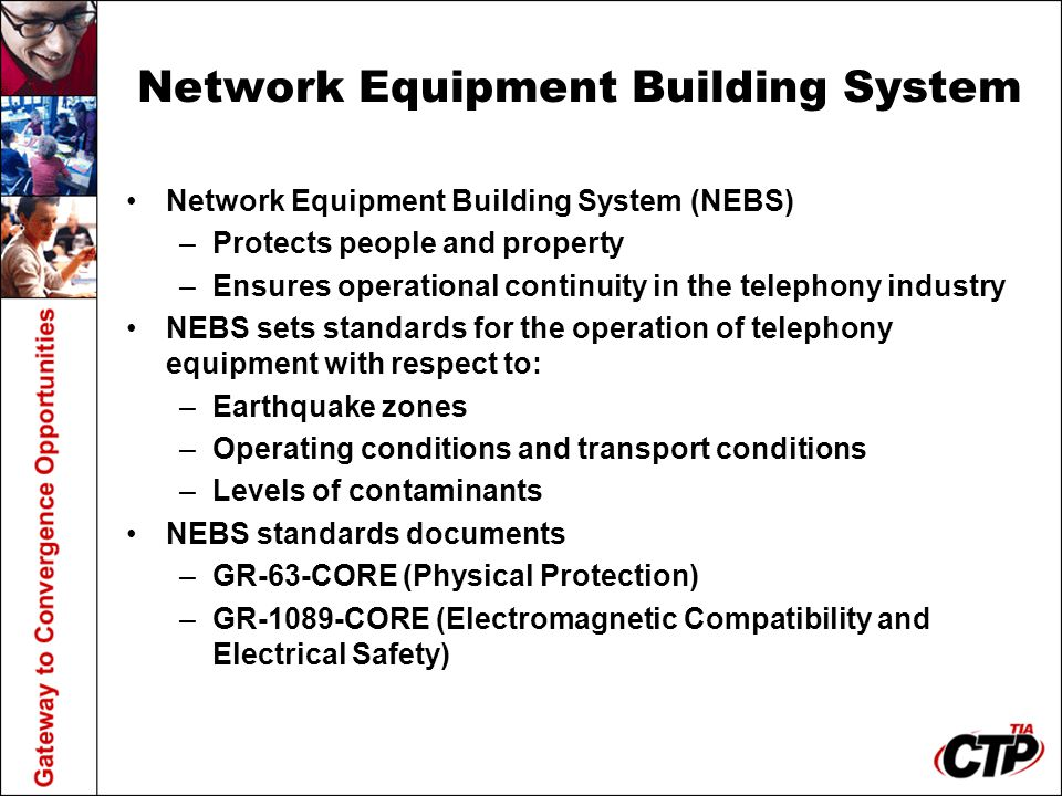 Network Equipment Building System Network Equipment Building System (NEBS) –Protects people and property –Ensures operational continuity in the teleph