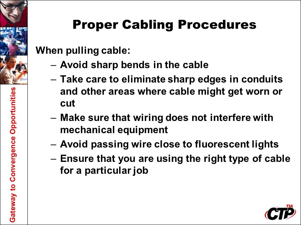 Proper Cabling Procedures When pulling cable: –Avoid sharp bends in the cable –Take care to eliminate sharp edges in conduits and other areas where ca