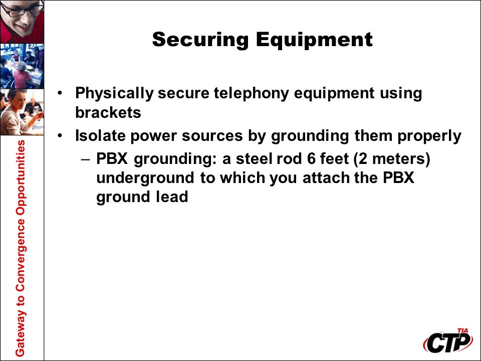 Securing Equipment Physically secure telephony equipment using brackets Isolate power sources by grounding them properly –PBX grounding: a steel rod 6