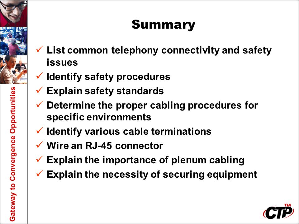 Summary List common telephony connectivity and safety issues Identify safety procedures Explain safety standards Determine the proper cabling procedur