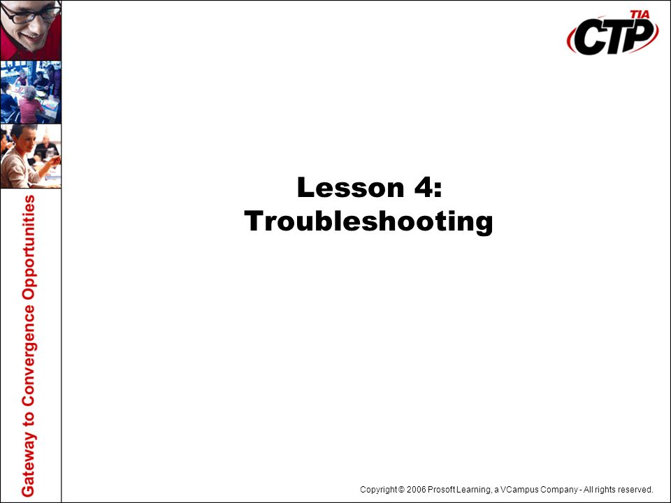 Copyright © 2006 Prosoft Learning, a VCampus Company - All rights reserved. Lesson 4: Troubleshooting