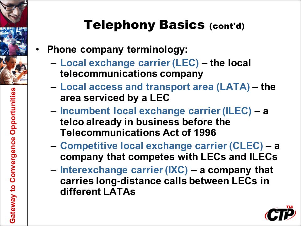 Telephony Basics (cont'd) Phone company terminology: –Local exchange carrier (LEC) – the local telecommunications company –Local access and transport