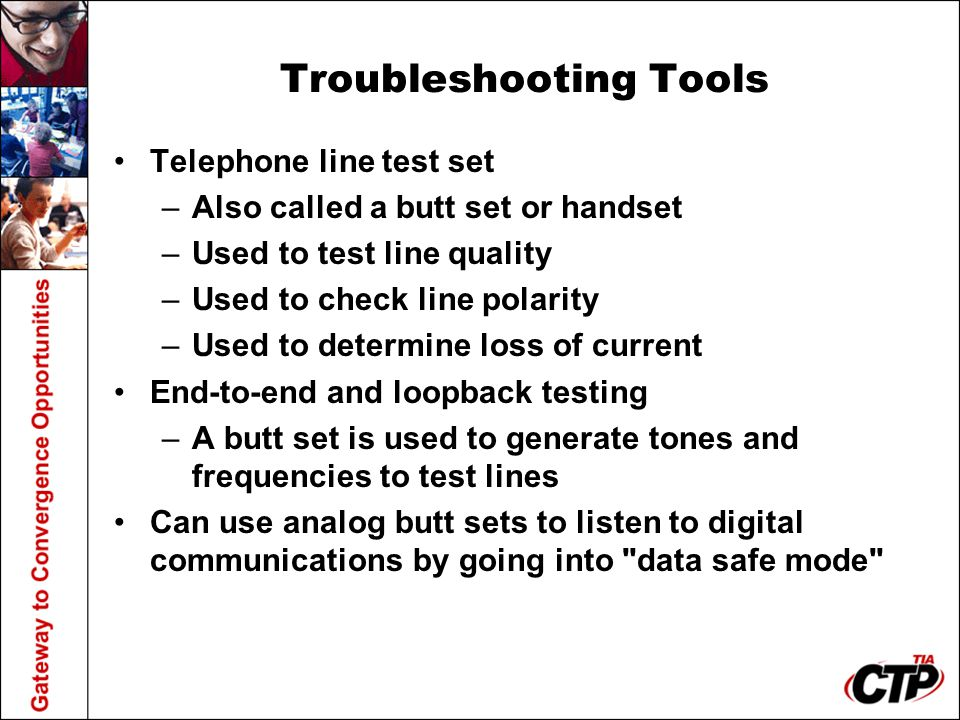 Troubleshooting Tools Telephone line test set –Also called a butt set or handset –Used to test line quality –Used to check line polarity –Used to dete