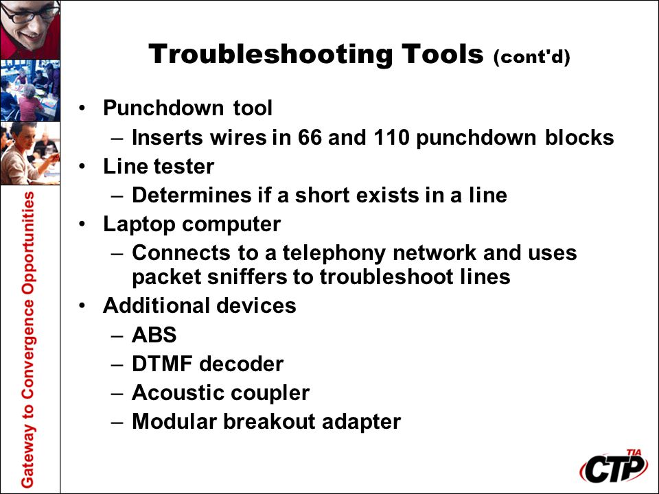 Troubleshooting Tools (cont'd) Punchdown tool –Inserts wires in 66 and 110 punchdown blocks Line tester –Determines if a short exists in a line Laptop