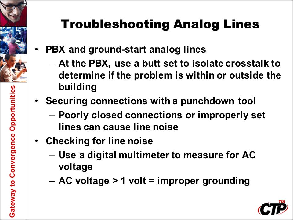 Troubleshooting Analog Lines PBX and ground-start analog lines –At the PBX, use a butt set to isolate crosstalk to determine if the problem is within