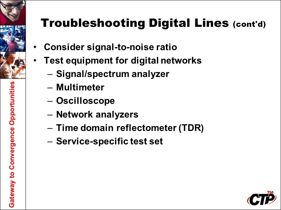 Troubleshooting Digital Lines (cont'd) Consider signal-to-noise ratio Test equipment for digital networks –Signal/spectrum analyzer –Multimeter –Oscil