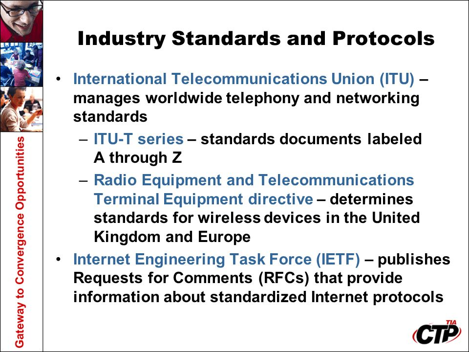 Industry Standards and Protocols International Telecommunications Union (ITU) – manages worldwide telephony and networking standards –ITU-T series – s