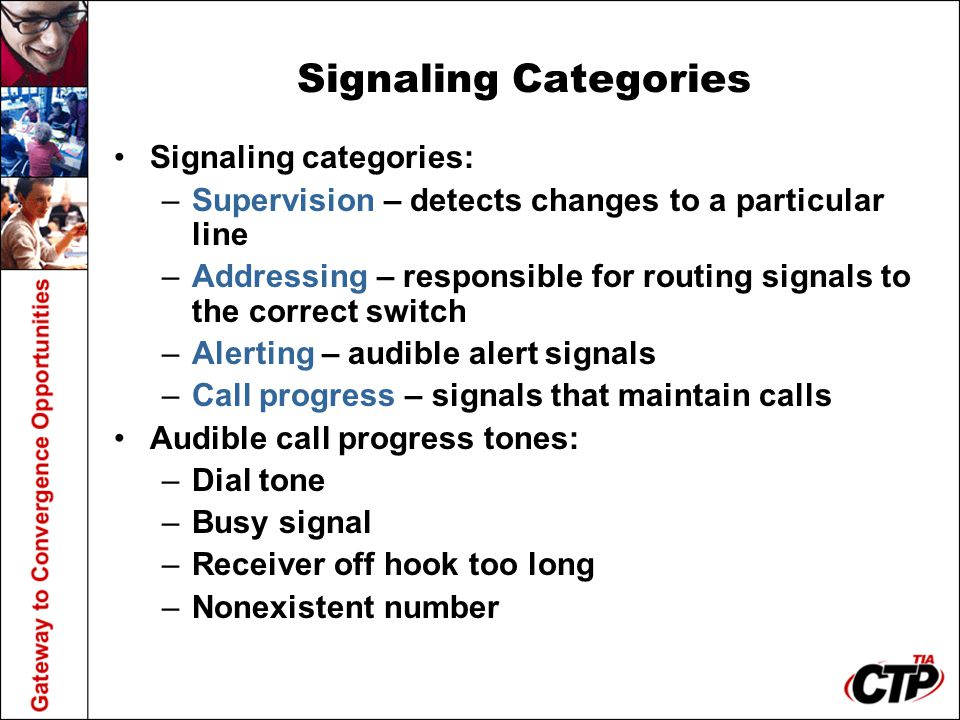 Signaling Categories Signaling categories: –Supervision – detects changes to a particular line –Addressing – responsible for routing signals to the co