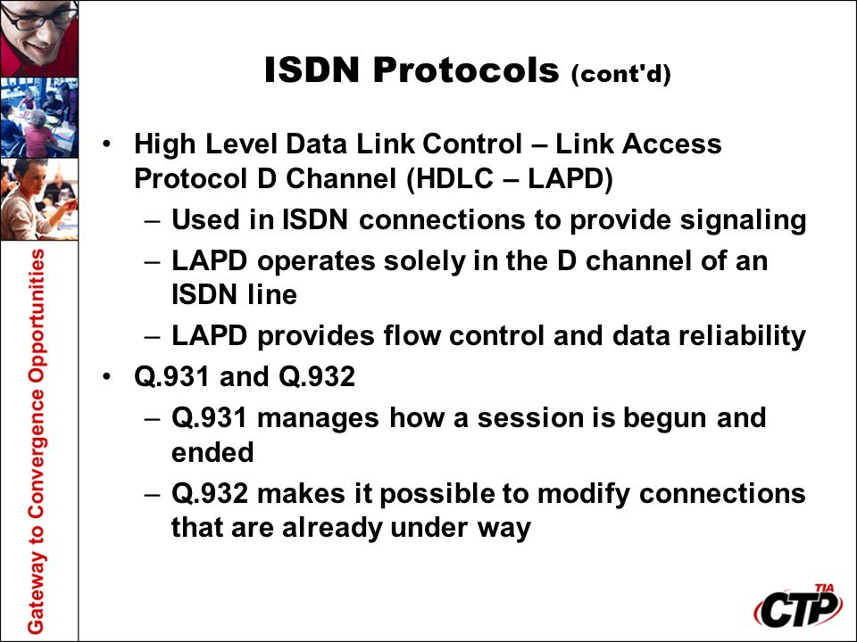 ISDN Protocols (cont'd) High Level Data Link Control – Link Access Protocol D Channel (HDLC – LAPD) –Used in ISDN connections to provide signaling –LA