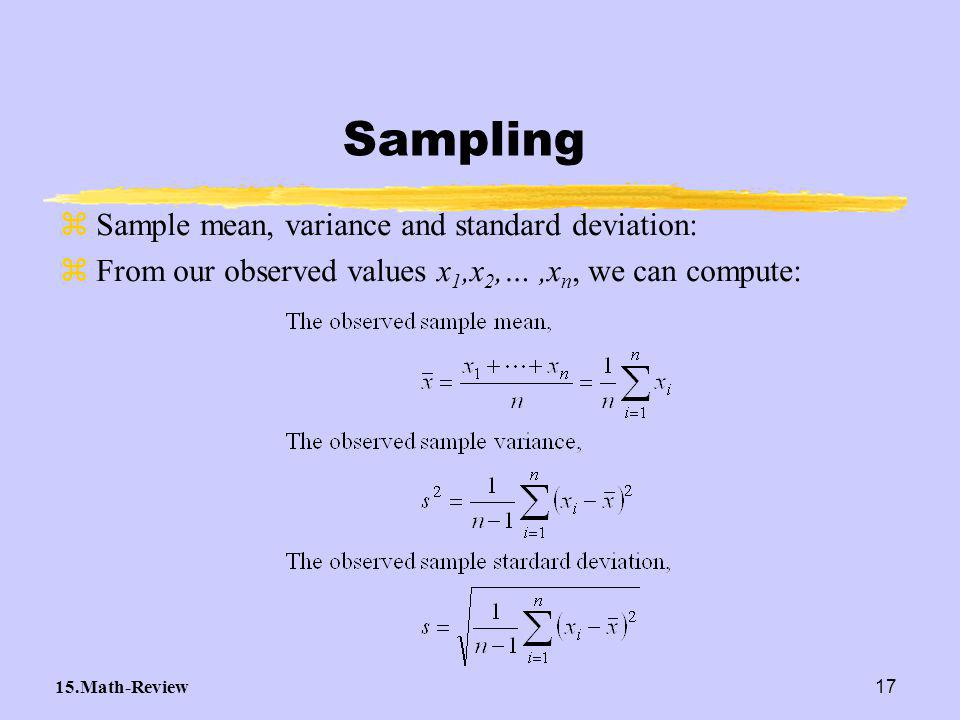 15.Math-Review17 zSample mean, variance and standard deviation: zFrom our observed values x 1,x 2,…,x n, we can compute: Sampling