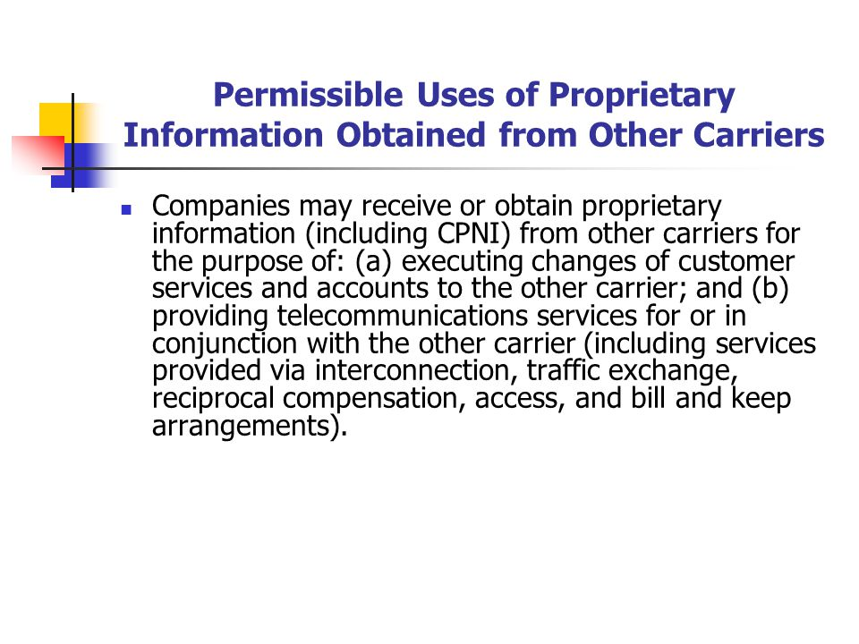 Permissible Uses of Proprietary Information Obtained from Other Carriers Companies may receive or obtain proprietary information (including CPNI) from