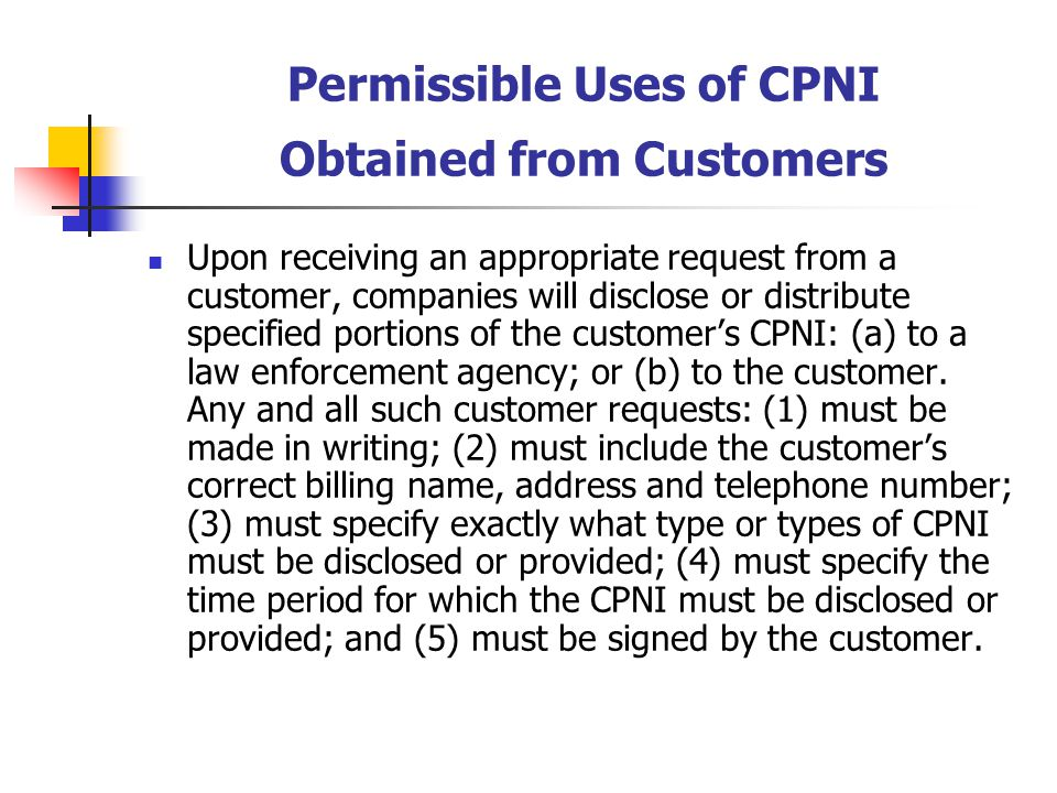 Permissible Uses of CPNI Obtained from Customers Upon receiving an appropriate request from a customer, companies will disclose or distribute specifie