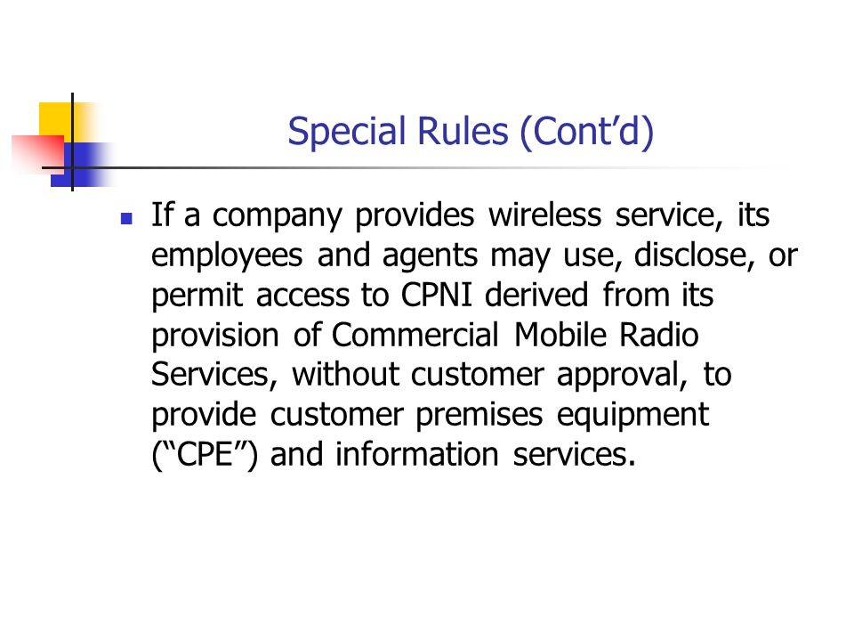 Special Rules (Contd) If a company provides wireless service, its employees and agents may use, disclose, or permit access to CPNI derived from its pr