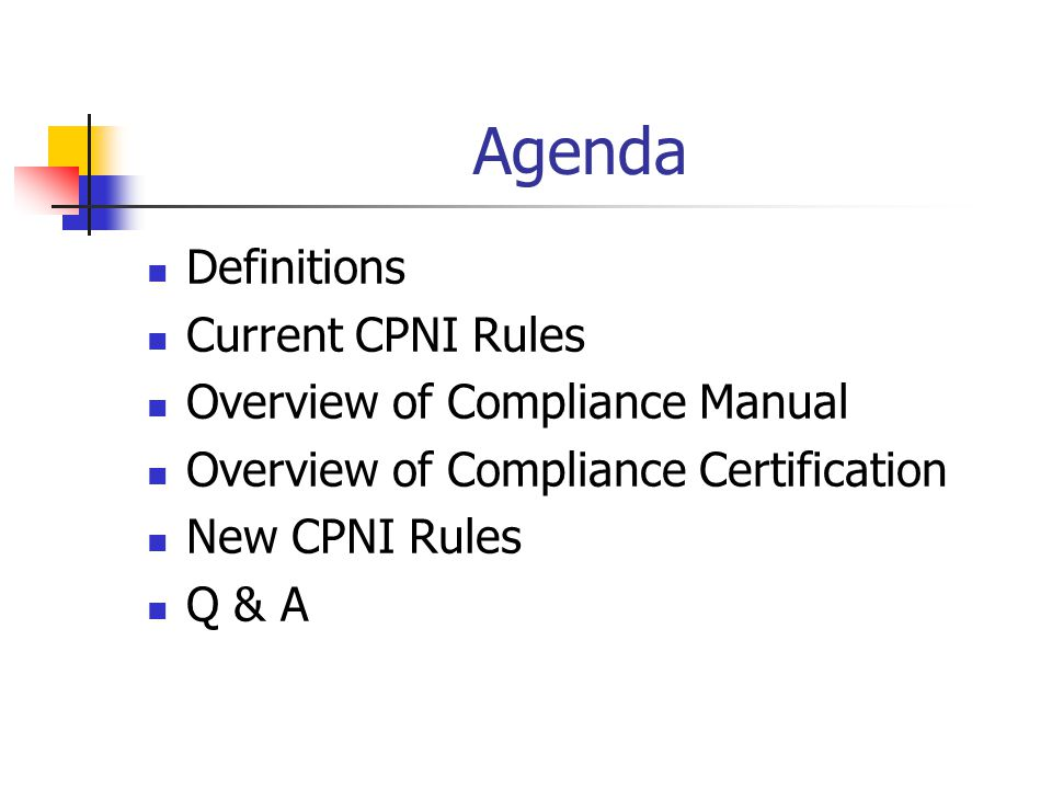 Agenda Definitions Current CPNI Rules Overview of Compliance Manual Overview of Compliance Certification New CPNI Rules Q & A