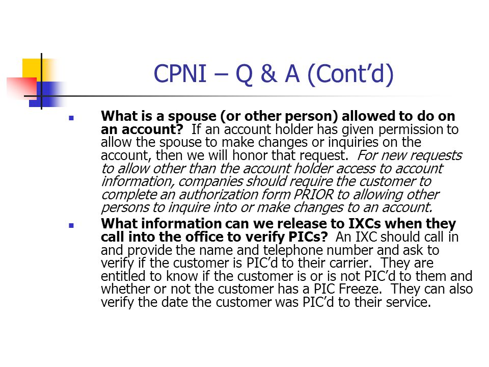 CPNI – Q & A (Contd) What is a spouse (or other person) allowed to do on an account? If an account holder has given permission to allow the spouse to