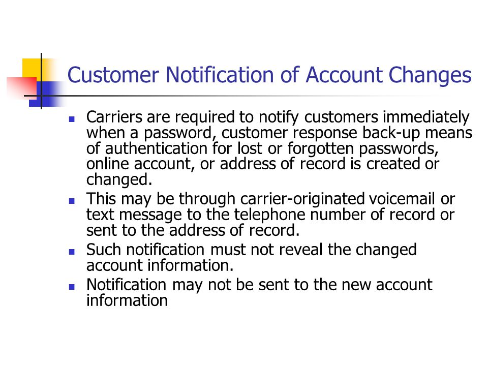 Customer Notification of Account Changes Carriers are required to notify customers immediately when a password, customer response back-up means of aut