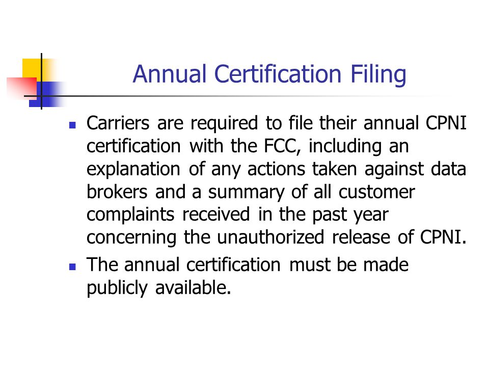 Annual Certification Filing Carriers are required to file their annual CPNI certification with the FCC, including an explanation of any actions taken