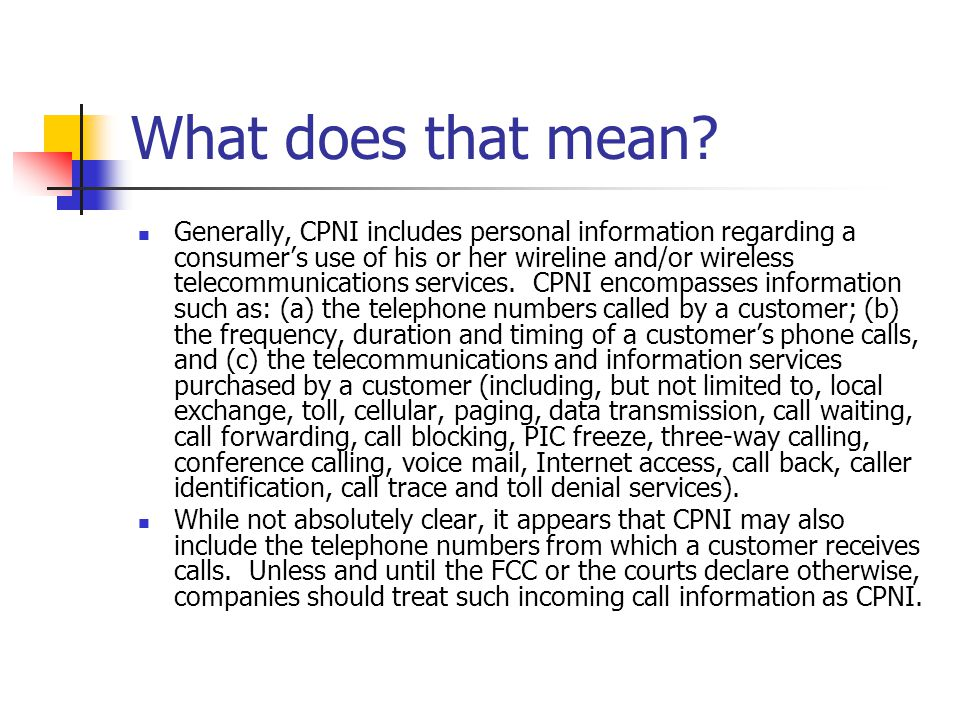 What does that mean? Generally, CPNI includes personal information regarding a consumers use of his or her wireline and/or wireless telecommunications