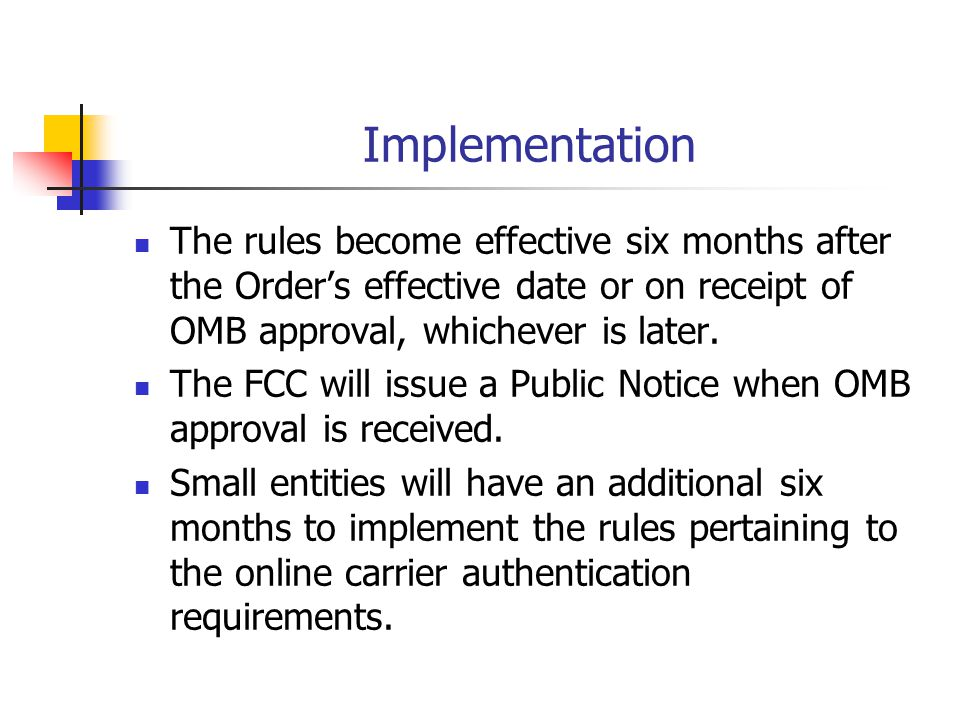 Implementation The rules become effective six months after the Orders effective date or on receipt of OMB approval, whichever is later. The FCC will i