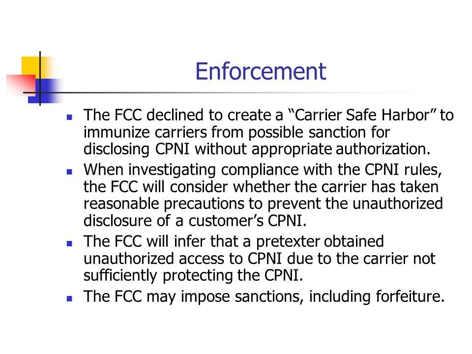 Enforcement The FCC declined to create a Carrier Safe Harbor to immunize carriers from possible sanction for disclosing CPNI without appropriate autho