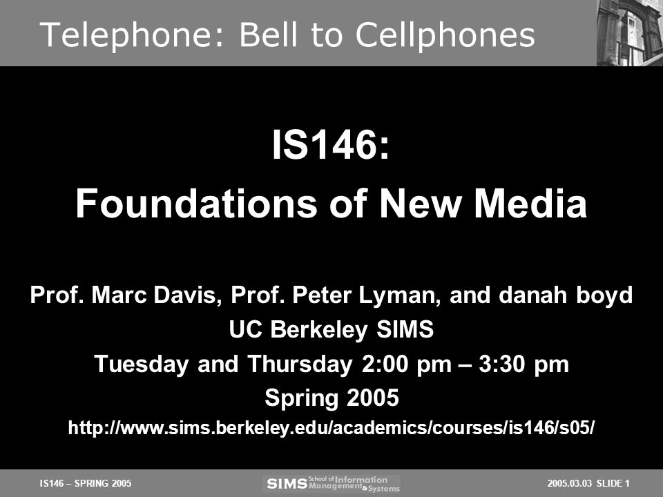 2005.03.03 SLIDE 1IS146 – SPRING 2005 Telephone: Bell to Cellphones Prof. Marc Davis, Prof. Peter Lyman, and danah boyd UC Berkeley SIMS Tuesday and T