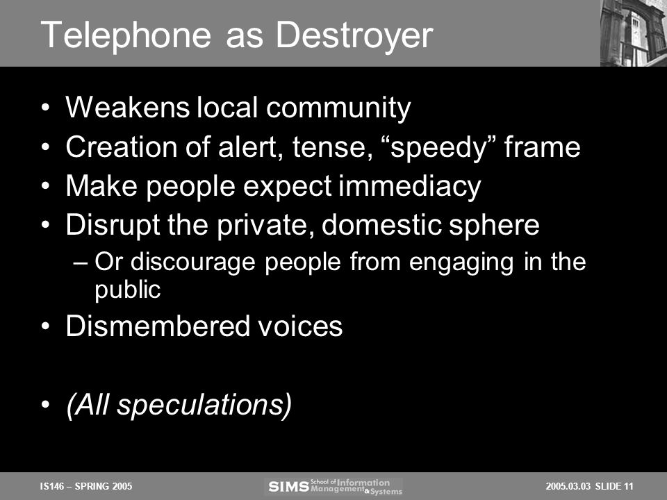 2005.03.03 SLIDE 11IS146 – SPRING 2005 Telephone as Destroyer Weakens local community Creation of alert, tense, speedy frame Make people expect immediacy Disrupt the private, domestic sphere –Or discourage people from engaging in the public Dismembered voices (All speculations)