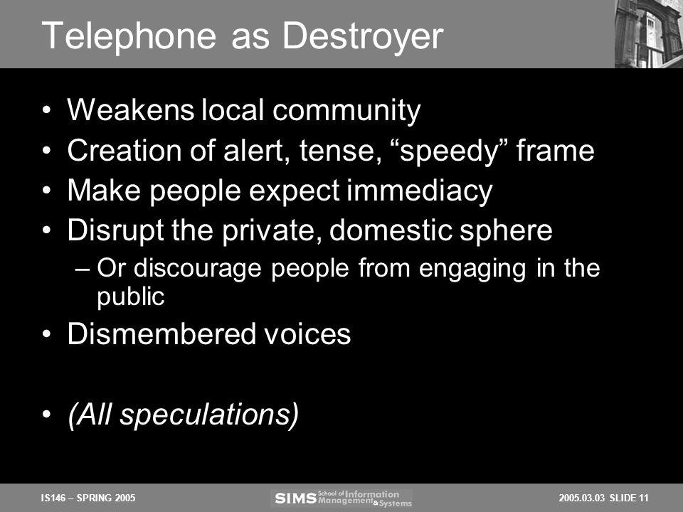 2005.03.03 SLIDE 11IS146 – SPRING 2005 Telephone as Destroyer Weakens local community Creation of alert, tense, speedy frame Make people expect immedi