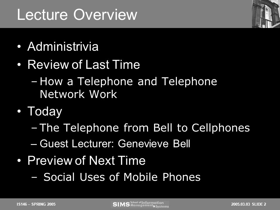 2005.03.03 SLIDE 2IS146 – SPRING 2005 Lecture Overview Administrivia Review of Last Time –How a Telephone and Telephone Network Work Today –The Telephone from Bell to Cellphones –Guest Lecturer: Genevieve Bell Preview of Next Time – Social Uses of Mobile Phones