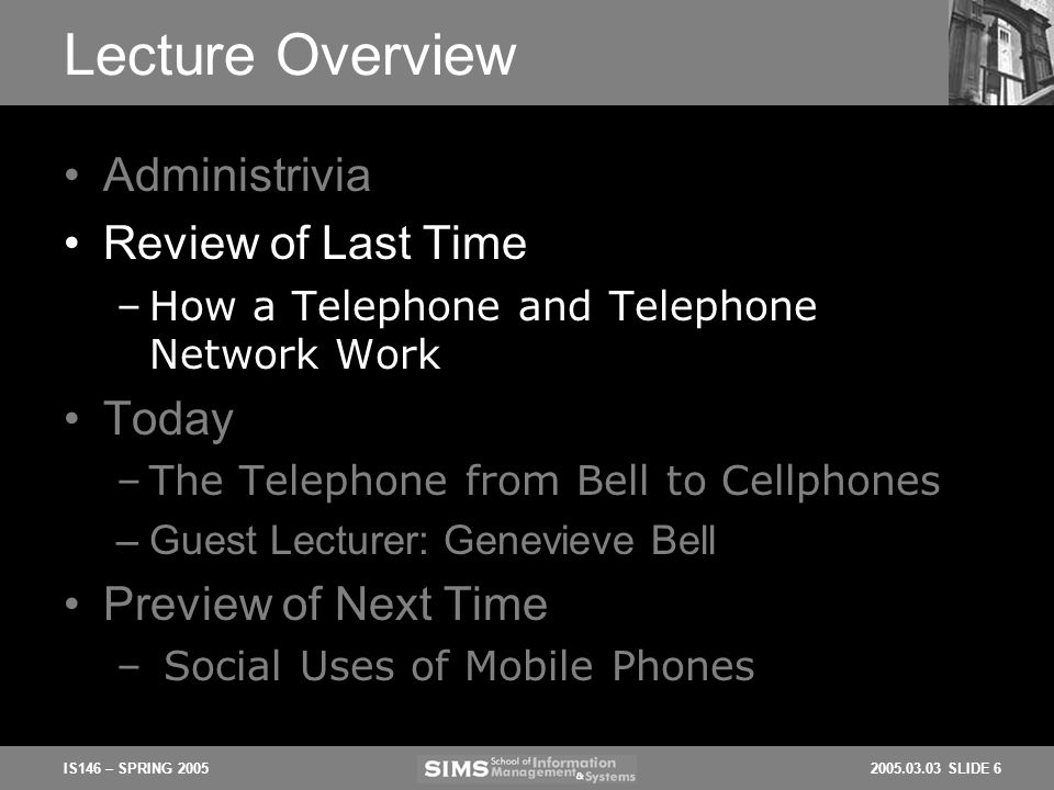 2005.03.03 SLIDE 6IS146 – SPRING 2005 Lecture Overview Administrivia Review of Last Time –How a Telephone and Telephone Network Work Today –The Telephone from Bell to Cellphones –Guest Lecturer: Genevieve Bell Preview of Next Time – Social Uses of Mobile Phones