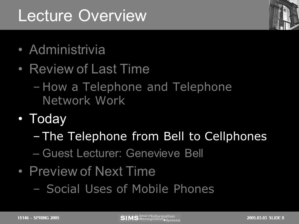 2005.03.03 SLIDE 8IS146 – SPRING 2005 Lecture Overview Administrivia Review of Last Time –How a Telephone and Telephone Network Work Today –The Telephone from Bell to Cellphones –Guest Lecturer: Genevieve Bell Preview of Next Time – Social Uses of Mobile Phones
