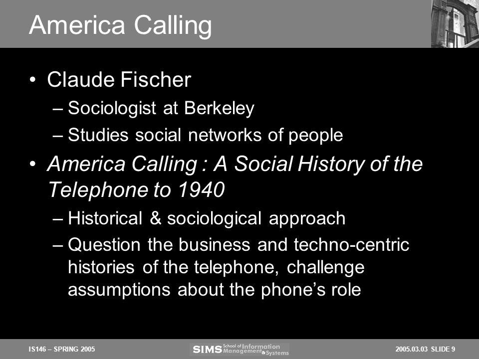 2005.03.03 SLIDE 9IS146 – SPRING 2005 America Calling Claude Fischer –Sociologist at Berkeley –Studies social networks of people America Calling : A S
