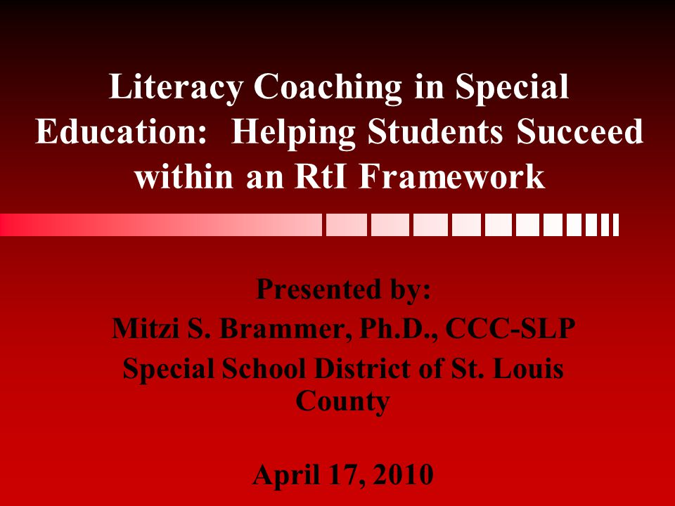 Literacy Coaching in Special Education: Helping Students Succeed within an RtI Framework Presented by: Mitzi S. Brammer, Ph.D., CCC-SLP Special School