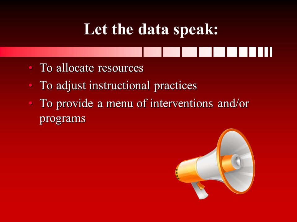 Let the data speak: To allocate resourcesTo allocate resources To adjust instructional practicesTo adjust instructional practices To provide a menu of