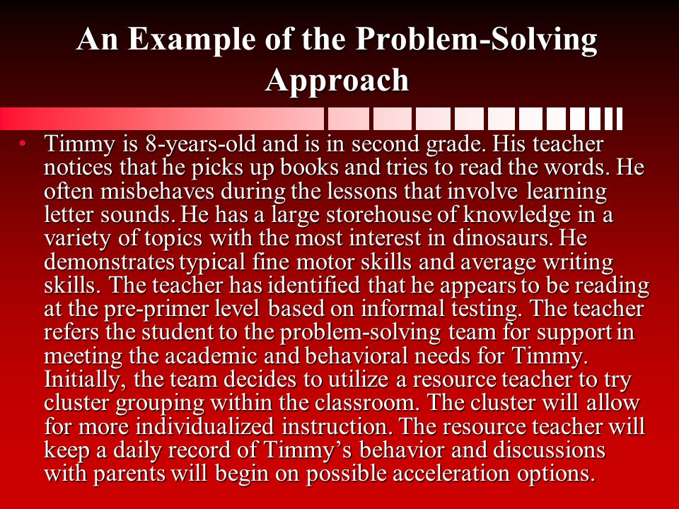 An of the Problem-Solving Approach An Example of the Problem-Solving Approach Timmy is 8-years-old and is in second grade. His teacher notices that he